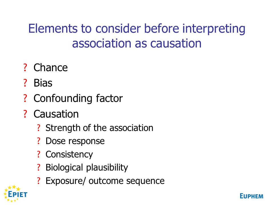 Elements to consider before interpreting association as causation ? Chance ? Bias ? Confounding factor ? Causation ? Strength of the association ? Dos