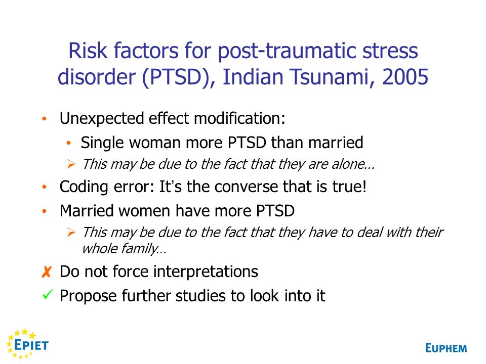 Risk factors for post-traumatic stress disorder (PTSD), Indian Tsunami, 2005 Unexpected effect modification: Single woman more PTSD than married This
