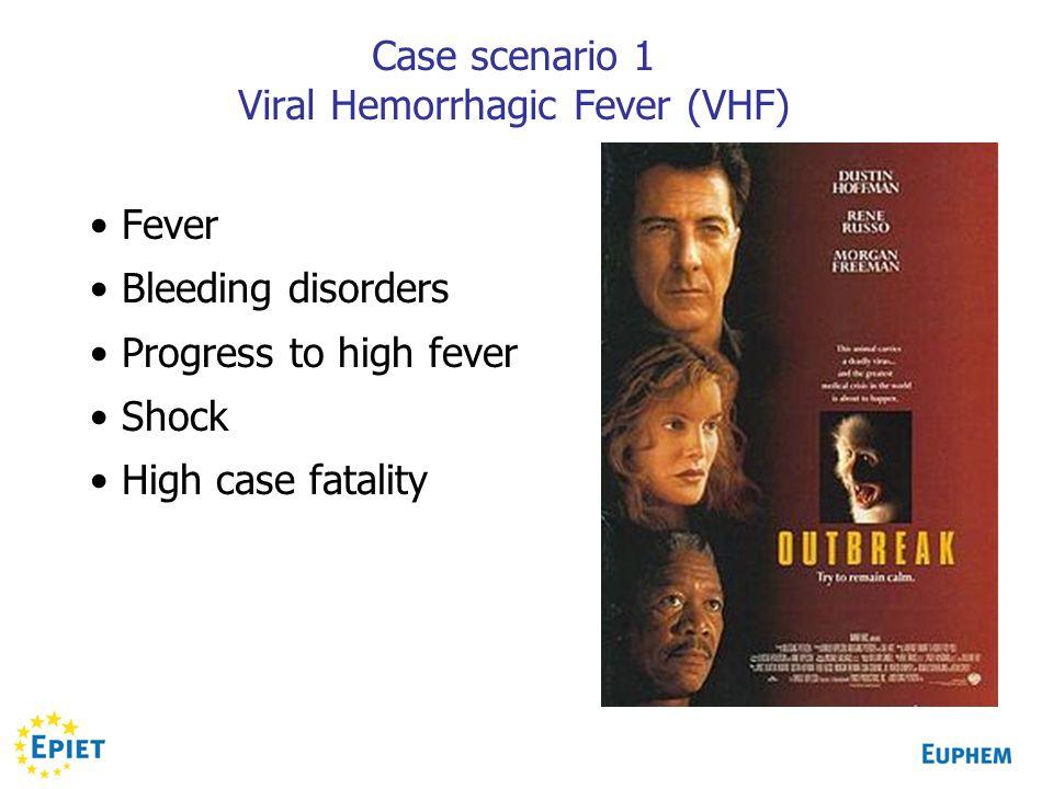 Case scenario 1 Viral Hemorrhagic Fever (VHF) Fever Bleeding disorders Progress to high fever Shock High case fatality