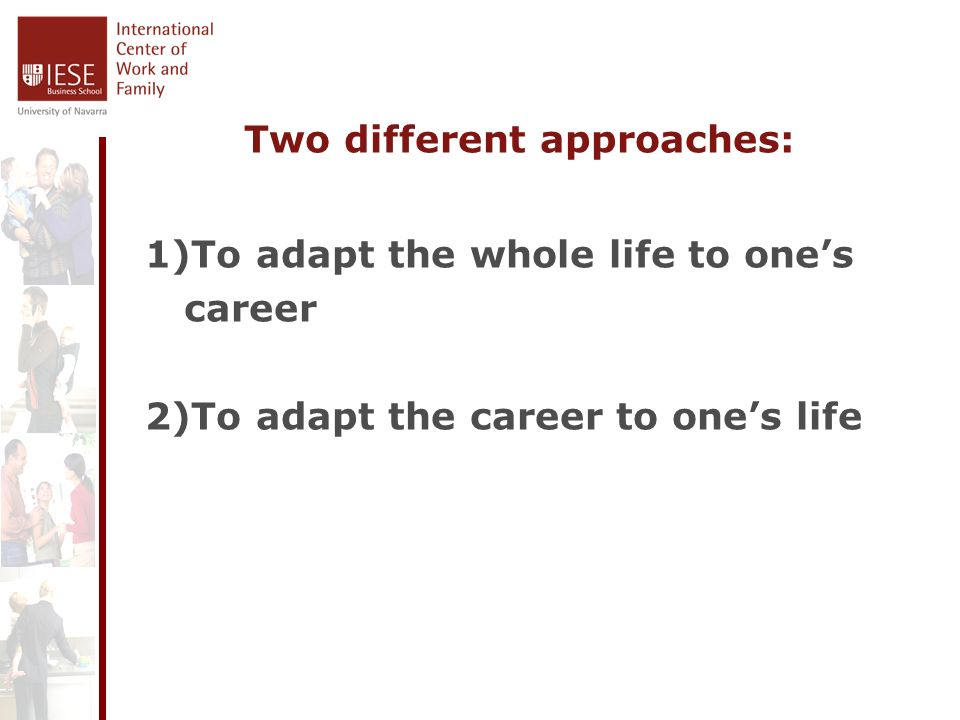 Two different approaches: 1)To adapt the whole life to ones career 2)To adapt the career to ones life