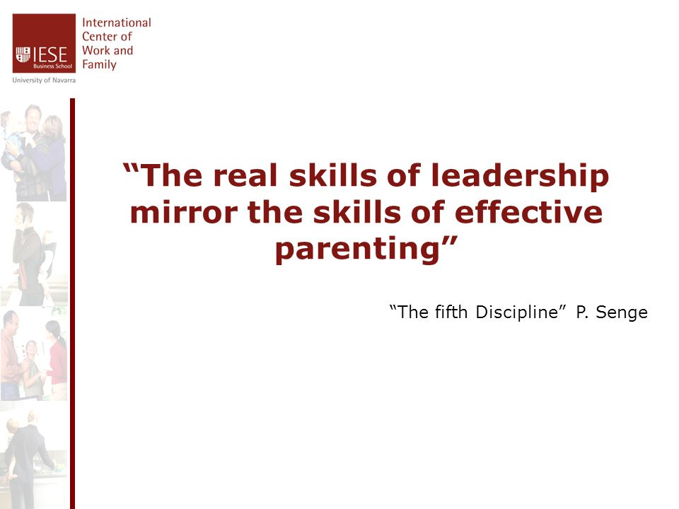 The real skills of leadership mirror the skills of effective parenting The fifth Discipline P.