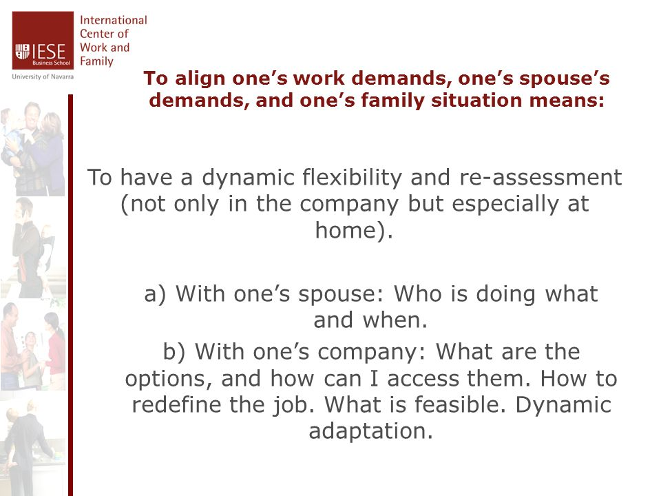 To align ones work demands, ones spouses demands, and ones family situation means: To have a dynamic flexibility and re-assessment (not only in the company but especially at home).