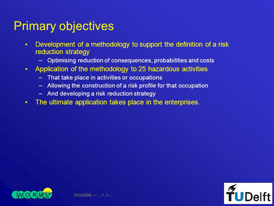 WOS2006| 4 Primary objectives Development of a methodology to support the definition of a risk reduction strategy –Optimising reduction of consequence