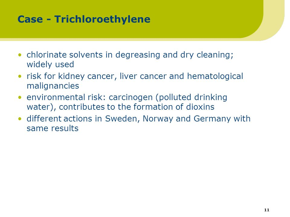 11 Case - Trichloroethylene chlorinate solvents in degreasing and dry cleaning; widely used risk for kidney cancer, liver cancer and hematological malignancies environmental risk: carcinogen (polluted drinking water), contributes to the formation of dioxins different actions in Sweden, Norway and Germany with same results