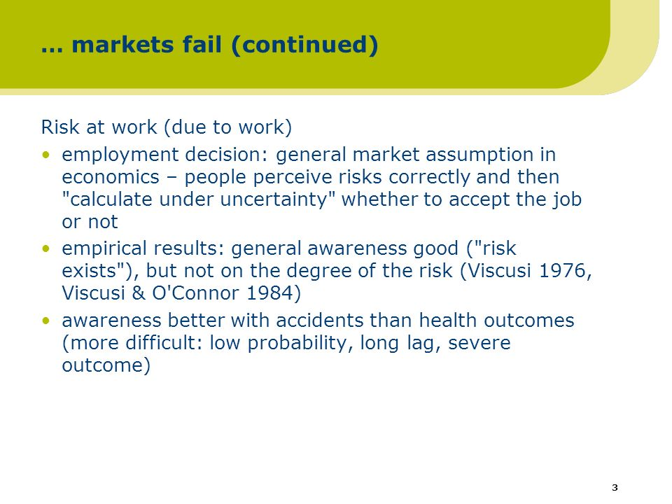 3 … markets fail (continued) Risk at work (due to work) employment decision: general market assumption in economics – people perceive risks correctly and then calculate under uncertainty whether to accept the job or not empirical results: general awareness good ( risk exists ), but not on the degree of the risk (Viscusi 1976, Viscusi & O Connor 1984) awareness better with accidents than health outcomes (more difficult: low probability, long lag, severe outcome)