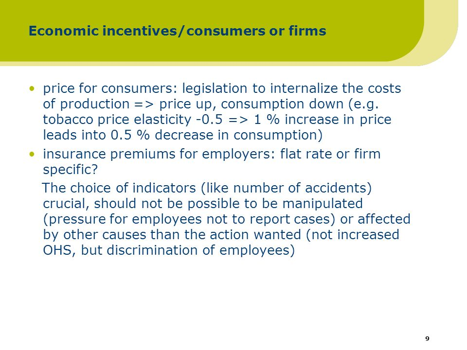 10 Economic incentives/taxes, fines and subsidies taxes on products because of OHS reasons rare (white phosphorous matches) tax deductions for validated health and safety expenditure (physical and cultural activities at work) fines for no compliance, like no occupational health services in Finland subsidies: reimbursement of occupational health services in Finland (60 % for prevention, 50 % for medical care) rewards based on audits (environmental certification in Canada, the top scored firms will receive 2 million USD, Cooper & Cartwright 1997)