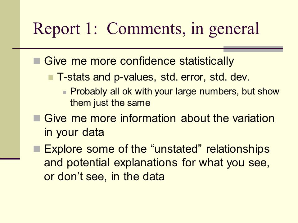 Report 1: Comments, in general Give me more confidence statistically T-stats and p-values, std. error, std. dev. Probably all ok with your large numbe