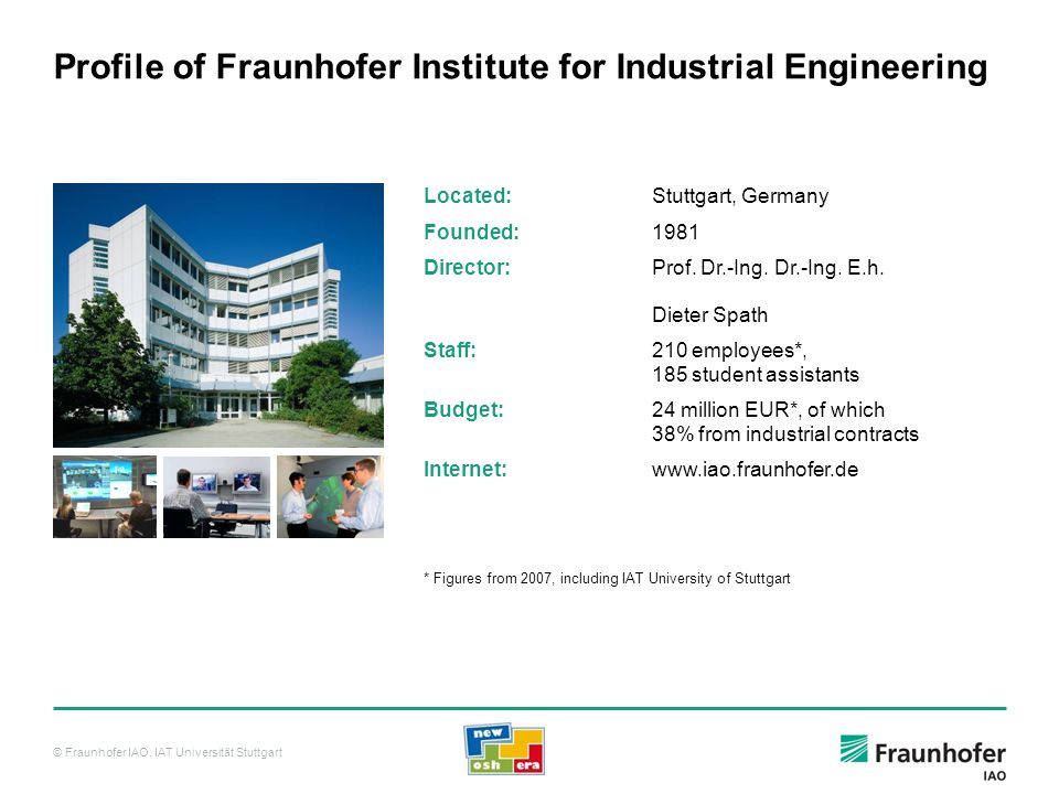 © Fraunhofer IAO, IAT Universität Stuttgart Profile of Fraunhofer Institute for Industrial Engineering Located:Stuttgart, Germany Founded:1981 Directo