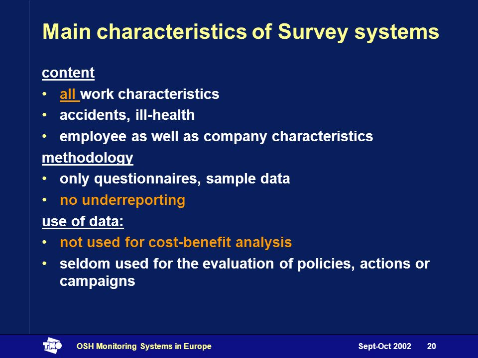 Sept-Oct 2002OSH Monitoring Systems in Europe20 Main characteristics of Survey systems content all work characteristics accidents, ill-health employee as well as company characteristics methodology only questionnaires, sample data no underreporting use of data: not used for cost-benefit analysis seldom used for the evaluation of policies, actions or campaigns