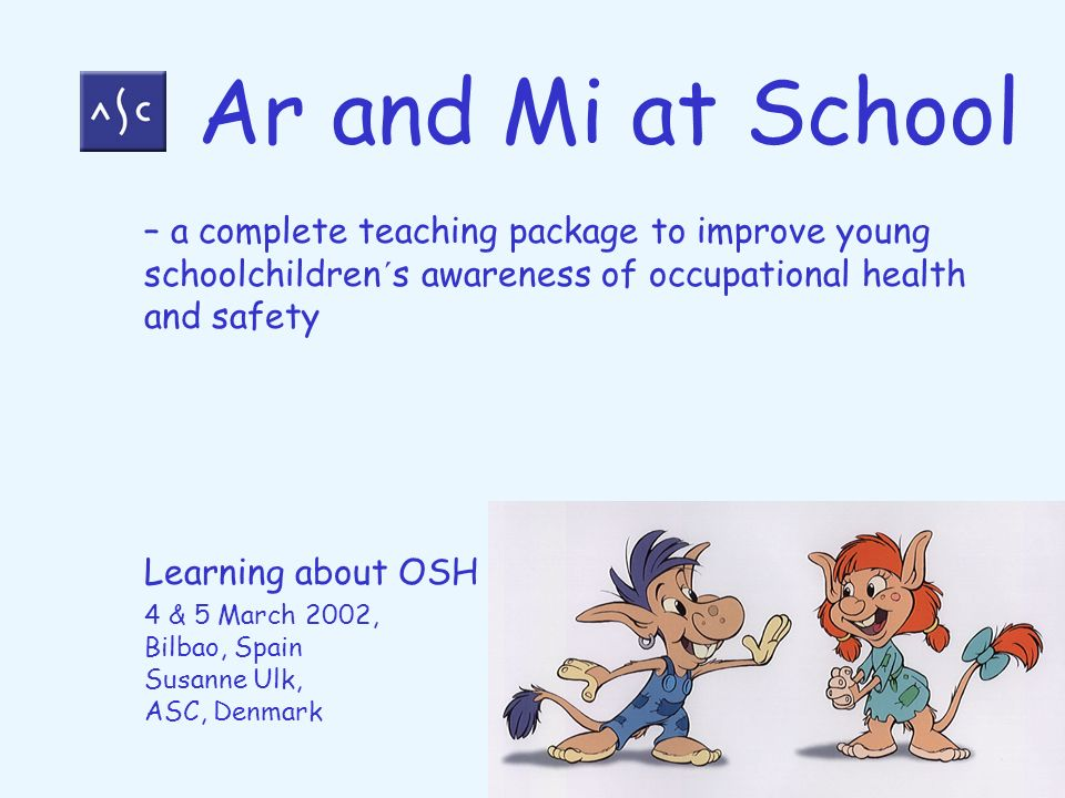 – a complete teaching package to improve young schoolchildren´s awareness of occupational health and safety Learning about OSH 4 & 5 March 2002, Bilba