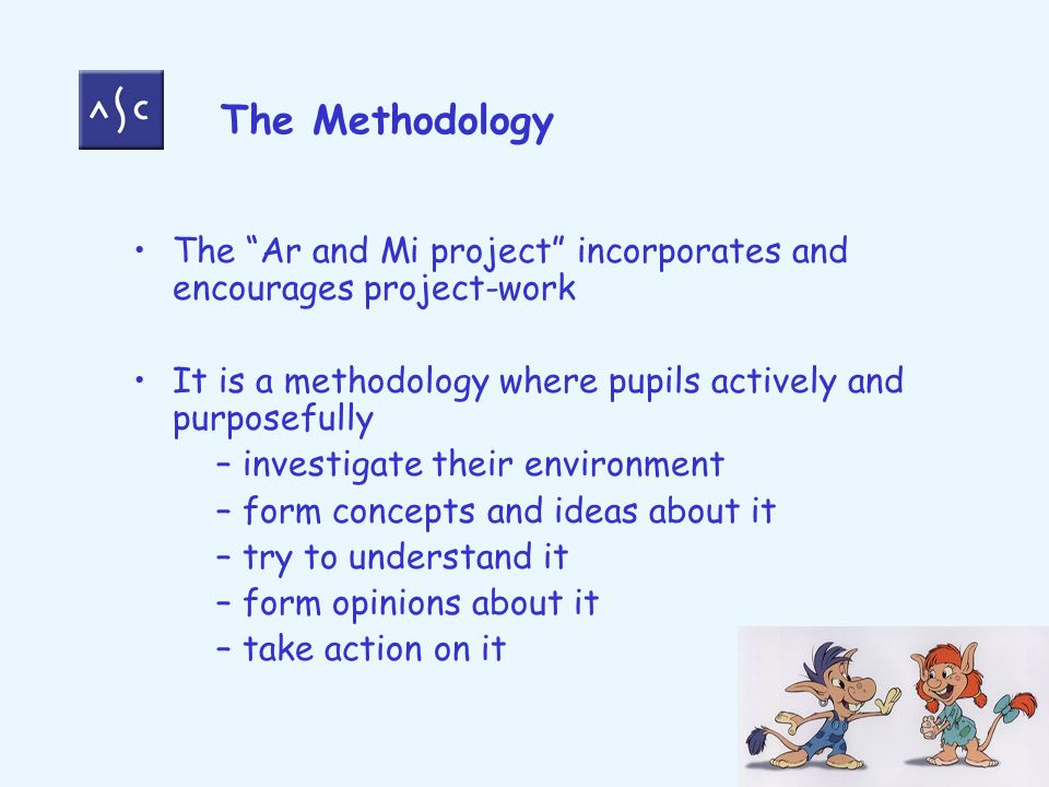 The Methodology The Ar and Mi project incorporates and encourages project-work It is a methodology where pupils actively and purposefully – investigate their environment – form concepts and ideas about it – try to understand it – form opinions about it – take action on it