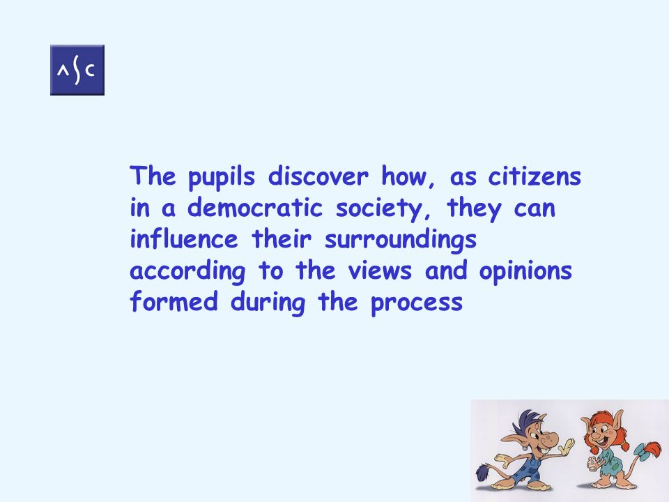 The pupils discover how, as citizens in a democratic society, they can influence their surroundings according to the views and opinions formed during the process