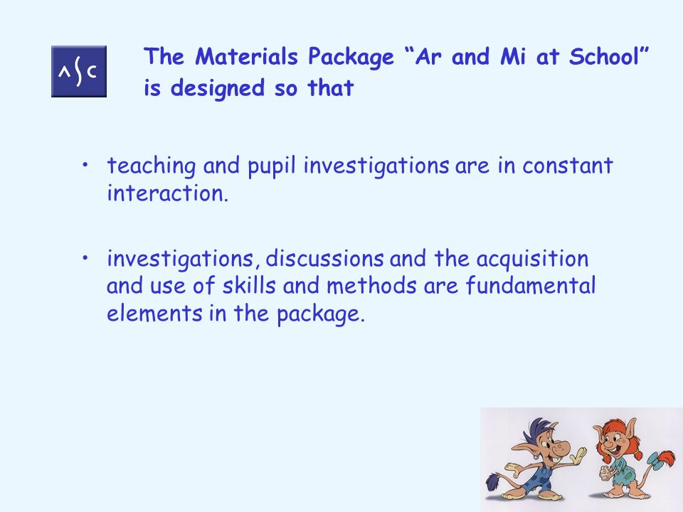 The Materials Package Ar and Mi at School is designed so that teaching and pupil investigations are in constant interaction. investigations, discussio