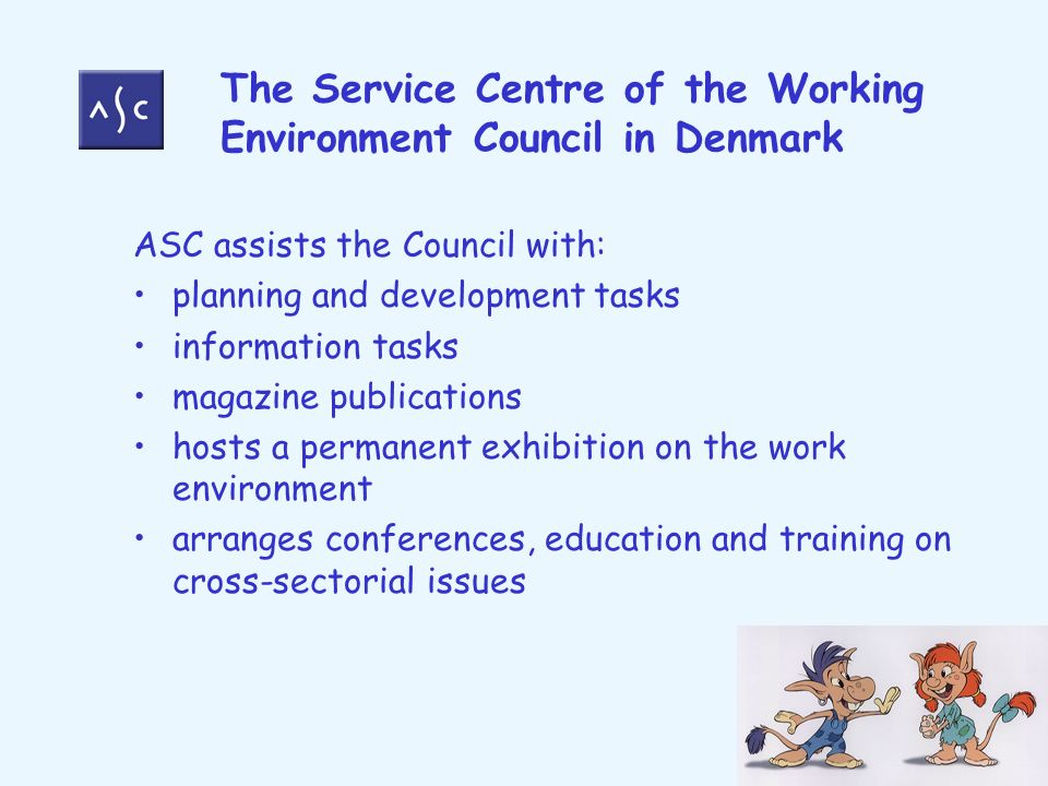 The Service Centre of the Working Environment Council in Denmark ASC assists the Council with: planning and development tasks information tasks magazine publications hosts a permanent exhibition on the work environment arranges conferences, education and training on cross-sectorial issues