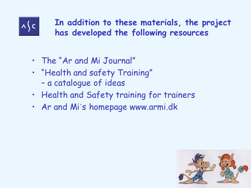 In addition to these materials, the project has developed the following resources The Ar and Mi Journal Health and safety Training – a catalogue of ideas Health and Safety training for trainers Ar and Mi´s homepage www.armi.dk