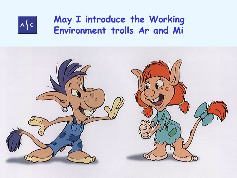 May I introduce the Working Environment trolls Ar and Mi