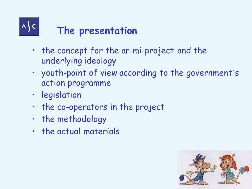 the concept for the ar-mi-project and the underlying ideology youth-point of view according to the government´s action programme legislation the co-operators in the project the methodology the actual materials The presentation