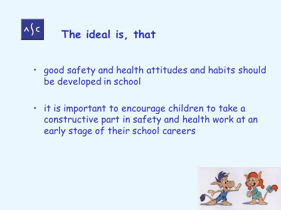 The ideal is, that good safety and health attitudes and habits should be developed in school it is important to encourage children to take a constructive part in safety and health work at an early stage of their school careers