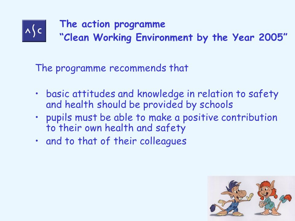 The action programme Clean Working Environment by the Year 2005 The programme recommends that basic attitudes and knowledge in relation to safety and