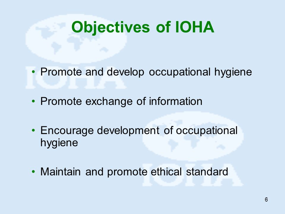 6 Objectives of IOHA Promote and develop occupational hygiene Promote exchange of information Encourage development of occupational hygiene Maintain a