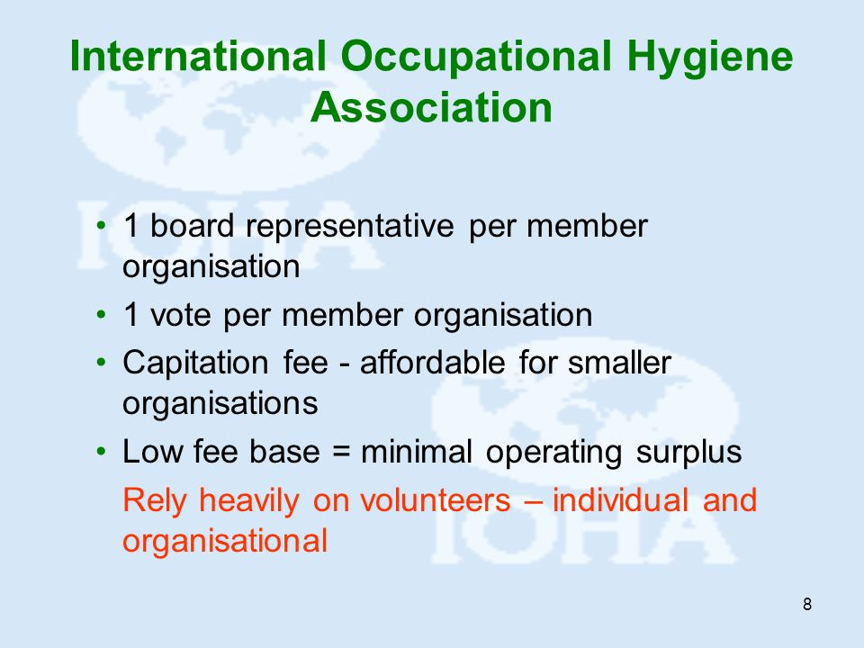 8 International Occupational Hygiene Association 1 board representative per member organisation 1 vote per member organisation Capitation fee - affordable for smaller organisations Low fee base = minimal operating surplus Rely heavily on volunteers – individual and organisational