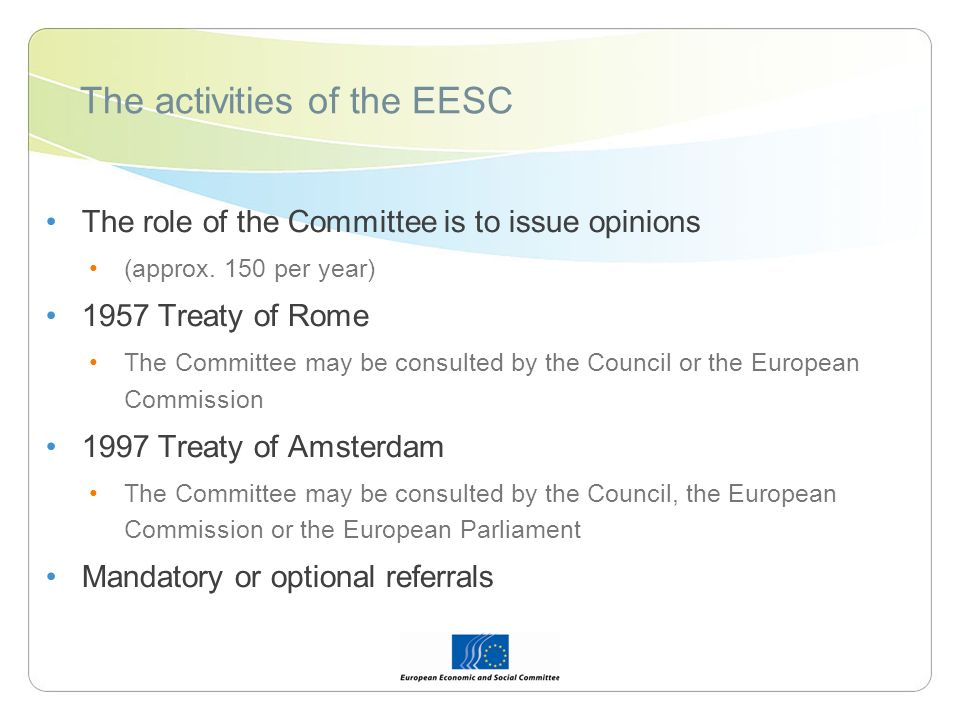 The activities of the EESC The role of the Committee is to issue opinions (approx. 150 per year) 1957 Treaty of Rome The Committee may be consulted by