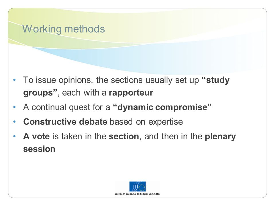 Working methods To issue opinions, the sections usually set up study groups, each with a rapporteur A continual quest for a dynamic compromise Constructive debate based on expertise A vote is taken in the section, and then in the plenary session