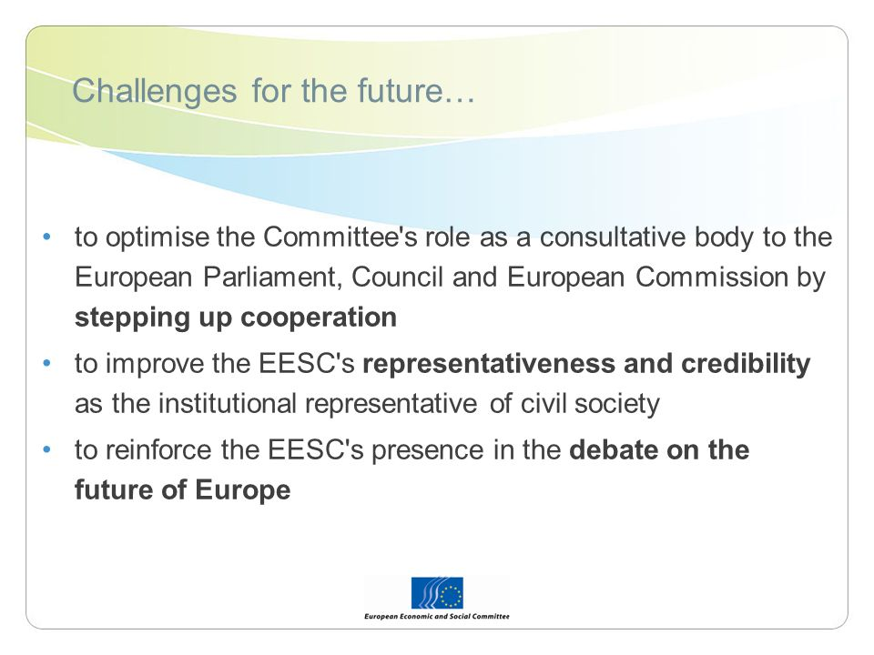 Challenges for the future… to optimise the Committee s role as a consultative body to the European Parliament, Council and European Commission by stepping up cooperation to improve the EESC s representativeness and credibility as the institutional representative of civil society to reinforce the EESC s presence in the debate on the future of Europe