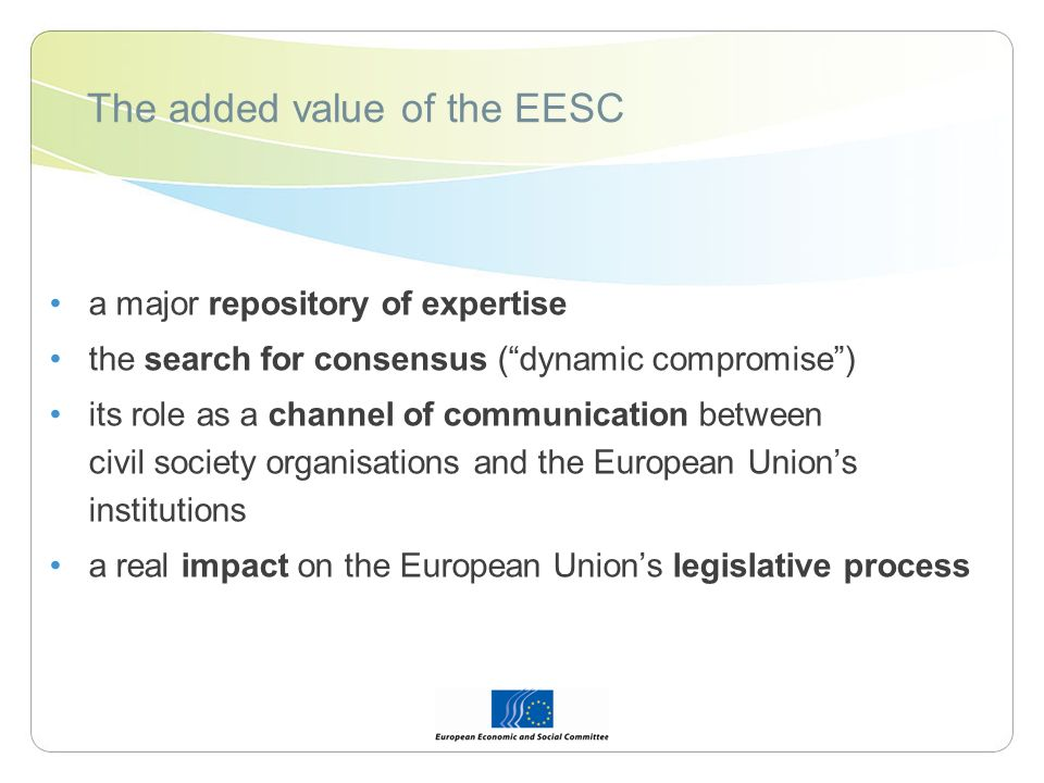 The added value of the EESC a major repository of expertise the search for consensus (dynamic compromise) its role as a channel of communication between civil society organisations and the European Unions institutions a real impact on the European Unions legislative process