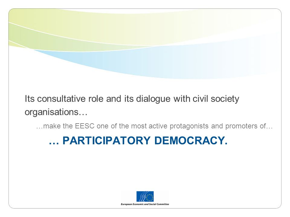 Its consultative role and its dialogue with civil society organisations… …make the EESC one of the most active protagonists and promoters of… … PARTICIPATORY DEMOCRACY.