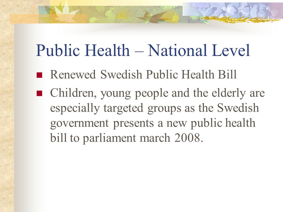 Public Health – National Level Renewed Swedish Public Health Bill Children, young people and the elderly are especially targeted groups as the Swedish government presents a new public health bill to parliament march 2008.