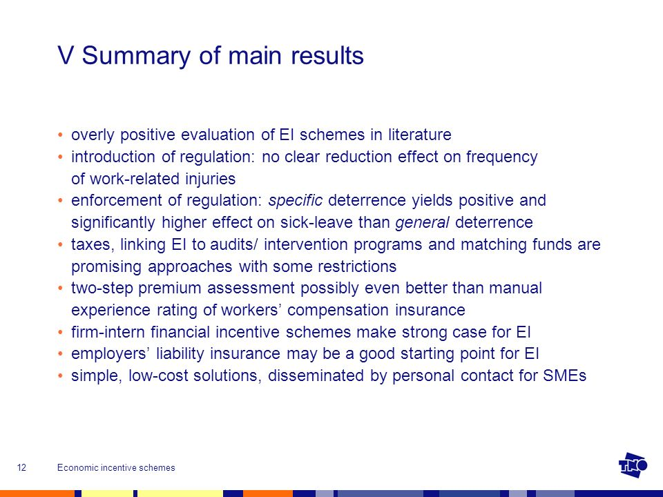 Economic incentive schemes12 V Summary of main results overly positive evaluation of EI schemes in literature introduction of regulation: no clear reduction effect on frequency of work-related injuries enforcement of regulation: specific deterrence yields positive and significantly higher effect on sick-leave than general deterrence taxes, linking EI to audits/ intervention programs and matching funds are promising approaches with some restrictions two-step premium assessment possibly even better than manual experience rating of workers compensation insurance firm-intern financial incentive schemes make strong case for EI employers liability insurance may be a good starting point for EI simple, low-cost solutions, disseminated by personal contact for SMEs
