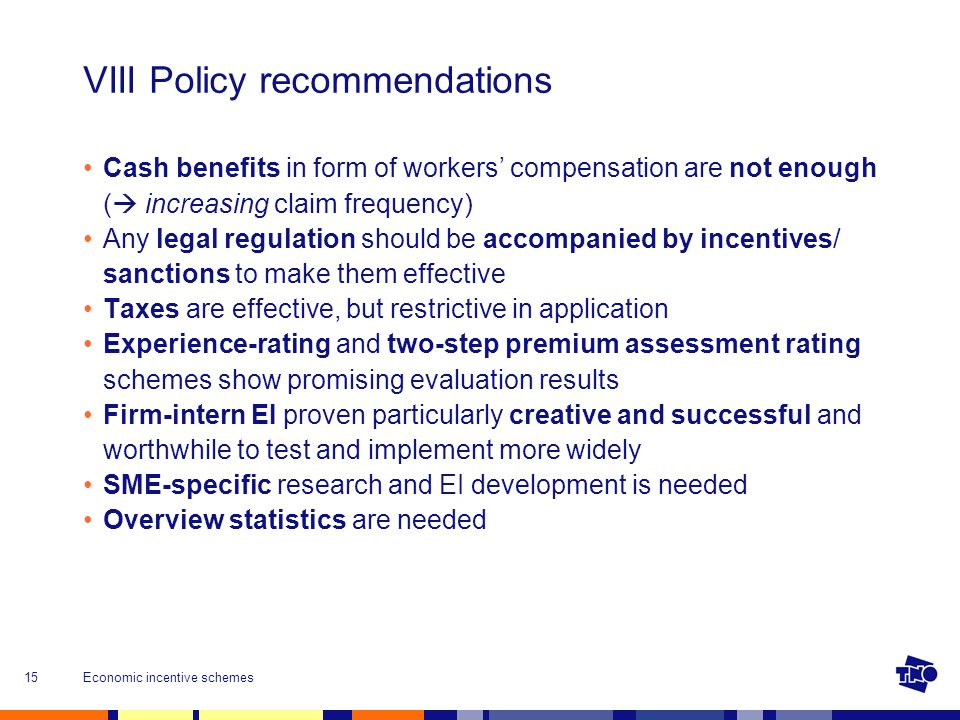 Economic incentive schemes15 VIII Policy recommendations Cash benefits in form of workers compensation are not enough ( increasing claim frequency) Any legal regulation should be accompanied by incentives/ sanctions to make them effective Taxes are effective, but restrictive in application Experience-rating and two-step premium assessment rating schemes show promising evaluation results Firm-intern EI proven particularly creative and successful and worthwhile to test and implement more widely SME-specific research and EI development is needed Overview statistics are needed