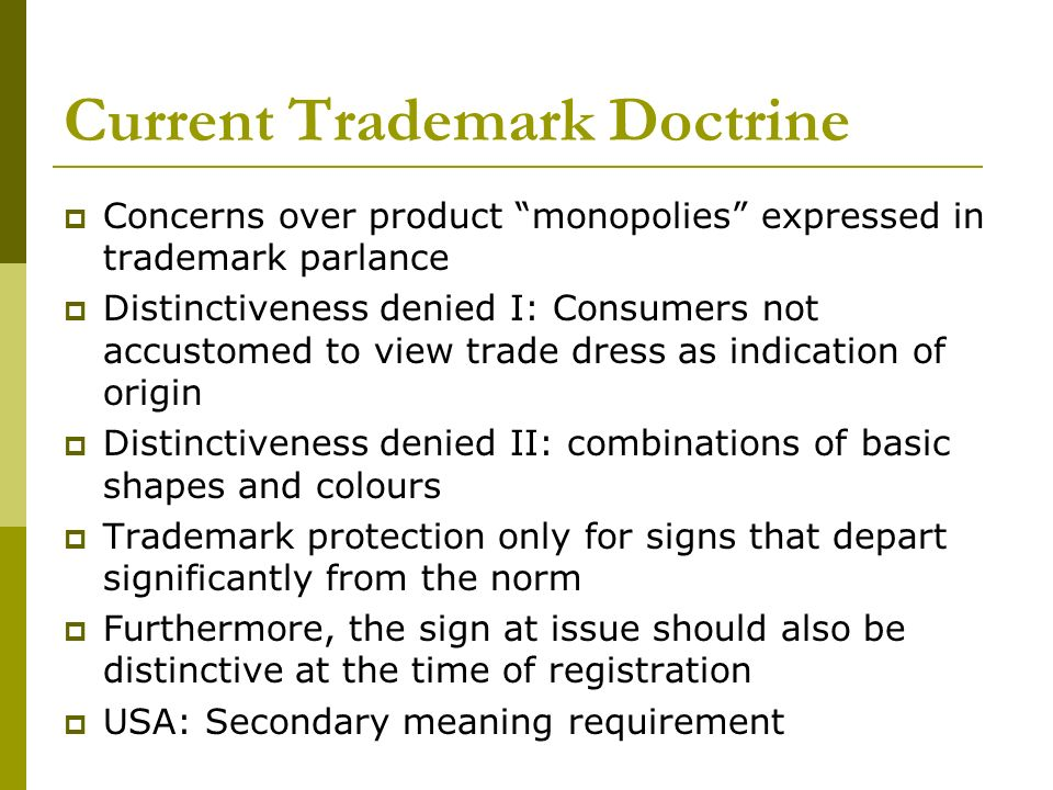 Current Trademark Doctrine Concerns over product monopolies expressed in trademark parlance Distinctiveness denied I: Consumers not accustomed to view trade dress as indication of origin Distinctiveness denied II: combinations of basic shapes and colours Trademark protection only for signs that depart significantly from the norm Furthermore, the sign at issue should also be distinctive at the time of registration USA: Secondary meaning requirement