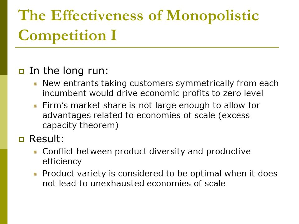 The Effectiveness of Monopolistic Competition I In the long run: New entrants taking customers symmetrically from each incumbent would drive economic profits to zero level Firms market share is not large enough to allow for advantages related to economies of scale (excess capacity theorem) Result: Conflict between product diversity and productive efficiency Product variety is considered to be optimal when it does not lead to unexhausted economies of scale