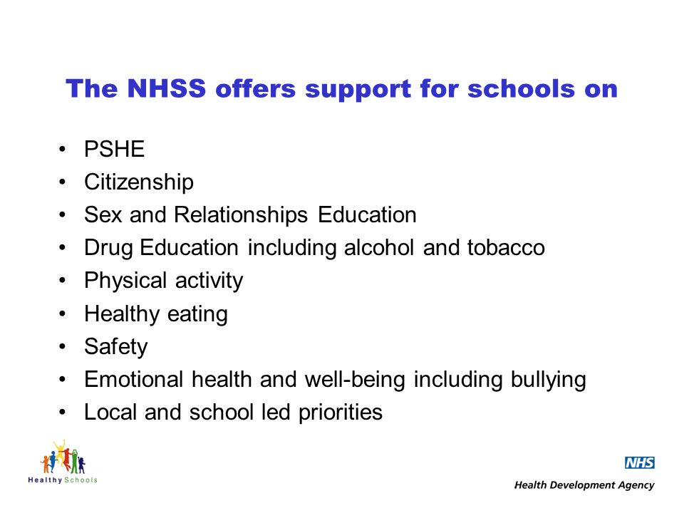 The NHSS offers support for schools on PSHE Citizenship Sex and Relationships Education Drug Education including alcohol and tobacco Physical activity Healthy eating Safety Emotional health and well-being including bullying Local and school led priorities