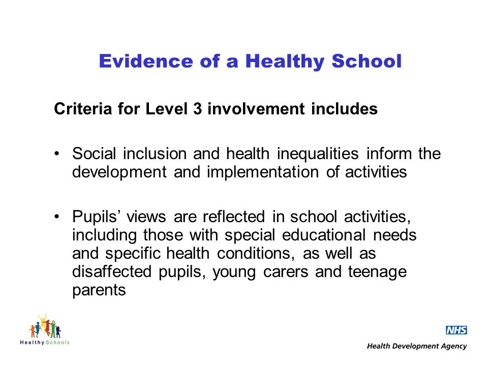 Evidence of a Healthy School Criteria for Level 3 involvement includes Social inclusion and health inequalities inform the development and implementation of activities Pupils views are reflected in school activities, including those with special educational needs and specific health conditions, as well as disaffected pupils, young carers and teenage parents