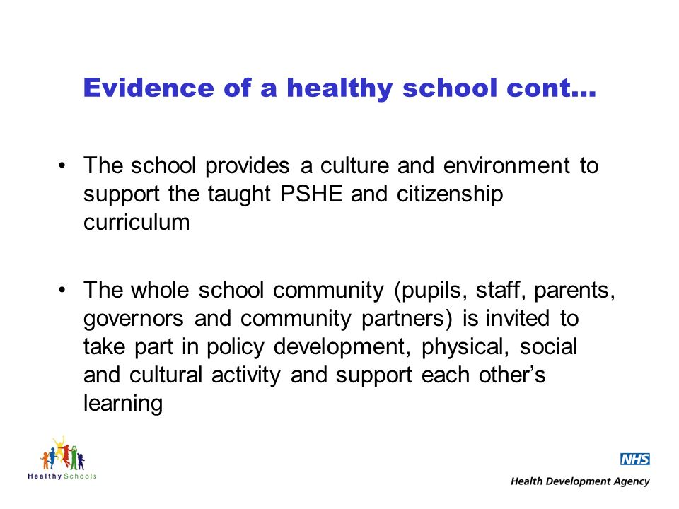 Evidence of a healthy school cont… The school provides a culture and environment to support the taught PSHE and citizenship curriculum The whole school community (pupils, staff, parents, governors and community partners) is invited to take part in policy development, physical, social and cultural activity and support each others learning