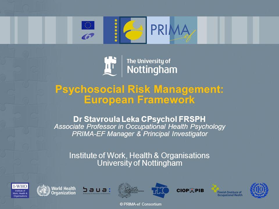 Psychosocial Risk Management: European Framework Dr Stavroula Leka CPsychol FRSPH Associate Professor in Occupational Health Psychology PRIMA-EF Manag