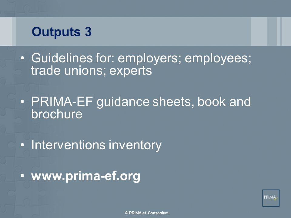 Guidelines for: employers; employees; trade unions; experts PRIMA-EF guidance sheets, book and brochure Interventions inventory www.prima-ef.org Outpu