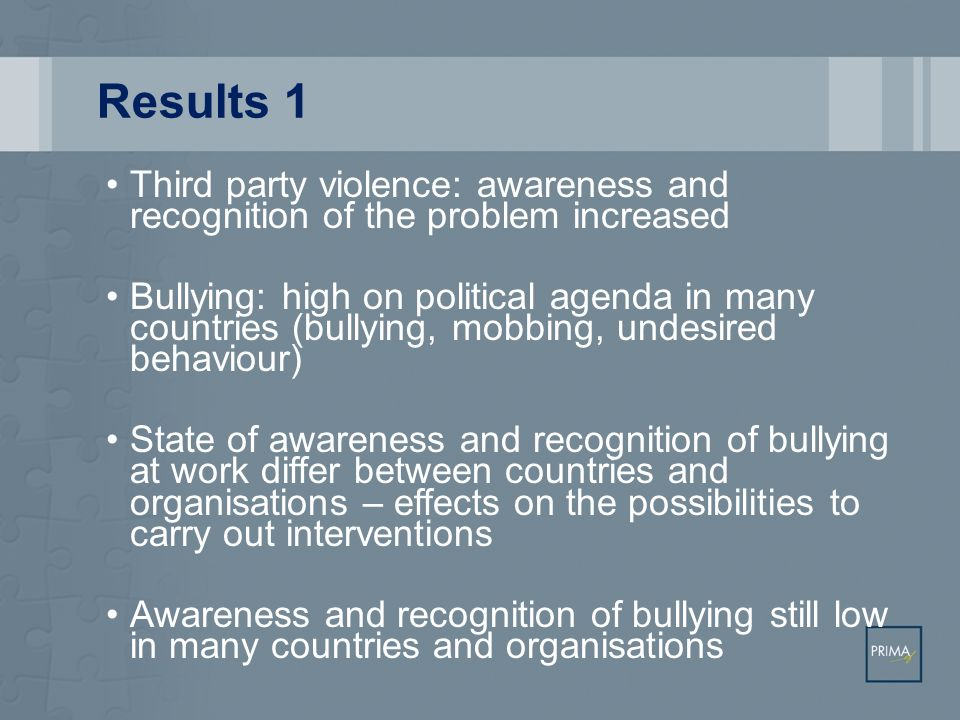 Results 1 Third party violence: awareness and recognition of the problem increased Bullying: high on political agenda in many countries (bullying, mob