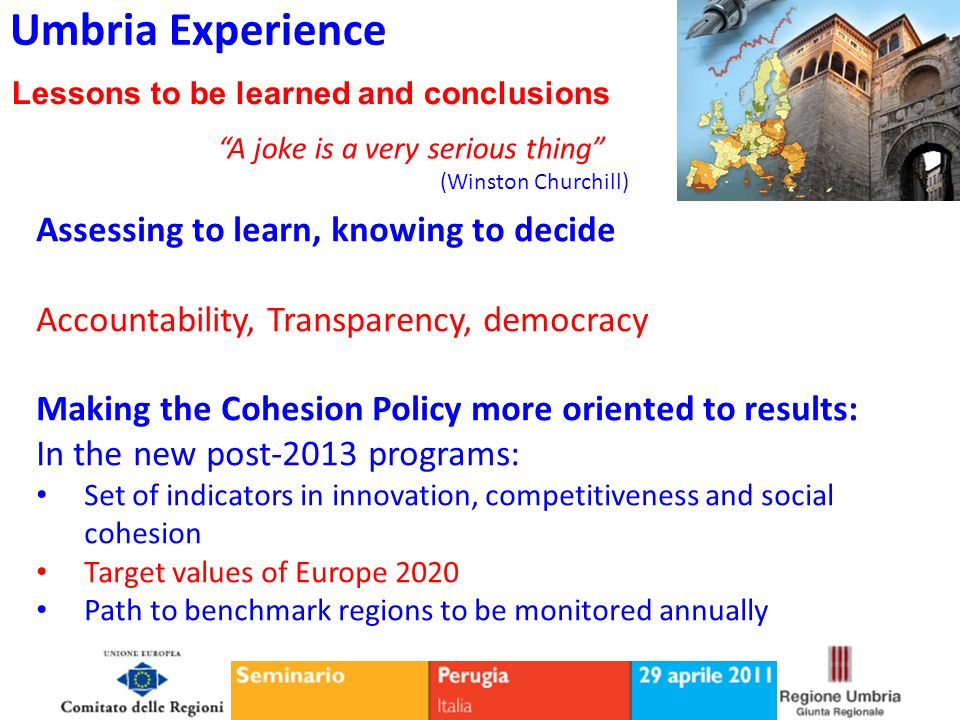 Umbria Experience Lessons to be learned and conclusions Assessing to learn, knowing to decide Accountability, Transparency, democracy Making the Cohesion Policy more oriented to results: In the new post-2013 programs: Set of indicators in innovation, competitiveness and social cohesion Target values of Europe 2020 Path to benchmark regions to be monitored annually A joke is a very serious thing (Winston Churchill)