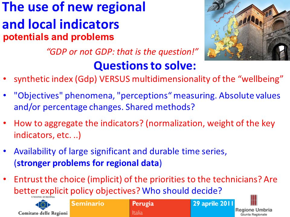 The use of new regional and local indicators potentials and problems GDP or not GDP: that is the question! Questions to solve: synthetic index (Gdp) V