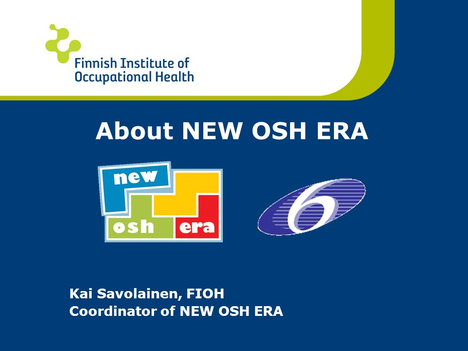 About NEW OSH ERA Kai Savolainen, FIOH Coordinator of NEW OSH ERA