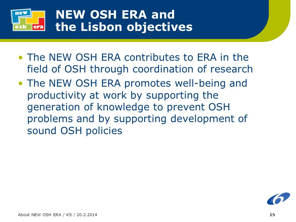 About NEW OSH ERA / KS / NEW OSH ERA and the Lisbon objectives The NEW OSH ERA contributes to ERA in the field of OSH through coordination of research The NEW OSH ERA promotes well-being and productivity at work by supporting the generation of knowledge to prevent OSH problems and by supporting development of sound OSH policies