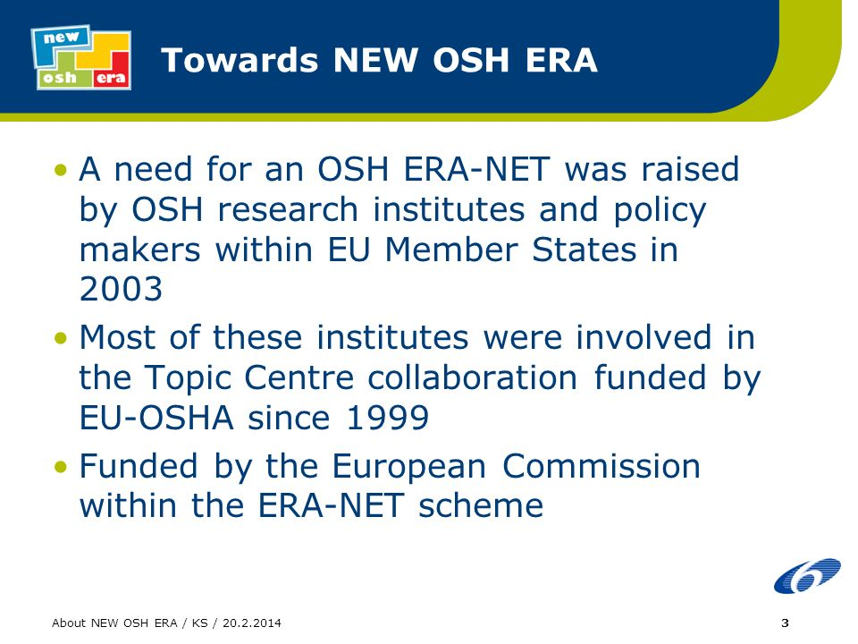 About NEW OSH ERA / KS / 20.2.20144 What is NEW OSH ERA The main thrusts of NEW OSH ERA are OSH research networking, new alliances, and promoting OSH research within EU The NEW OSH ERA is a new concept for the OSH: collaboration of research institutes, ministries, funders, and EU-OSHA The NEW OSH ERA has been a promising platform to support European OSH research funding and has lead to thorough consideration of OSH issues within the Community