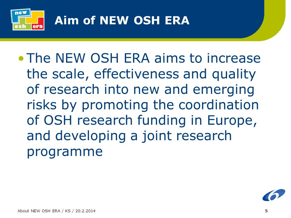 About NEW OSH ERA / KS / Aim of NEW OSH ERA The NEW OSH ERA aims to increase the scale, effectiveness and quality of research into new and emerging risks by promoting the coordination of OSH research funding in Europe, and developing a joint research programme