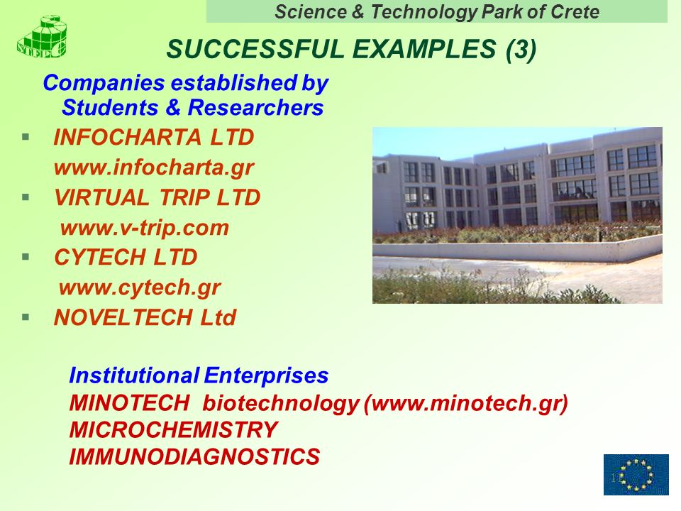 Science & Technology Park of Crete 11 SUCCESSFUL EXAMPLES (3) Companies established by Students & Researchers § INFOCHARTA LTD www.infocharta.gr § VIRTUAL TRIP LTD www.v-trip.com § CYTECH LTD www.cytech.gr § NOVELTECH Ltd Institutional Enterprises MINOTECH biotechnology (www.minotech.gr) MICROCHEMISTRY IMMUNODIAGNOSTICS