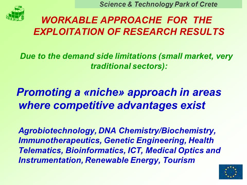 Science & Technology Park of Crete 7 WORKABLE APPROACHE FOR THE EXPLOITATION OF RESEARCH RESULTS Due to the demand side limitations (small market, very traditional sectors): Promoting a «niche» approach in areas where competitive advantages exist Agrobiotechnology, DNA Chemistry/Biochemistry, Immunotherapeutics, Genetic Engineering, Health Telematics, Bioinformatics, ICT, Medical Optics and Instrumentation, Renewable Energy, Tourism