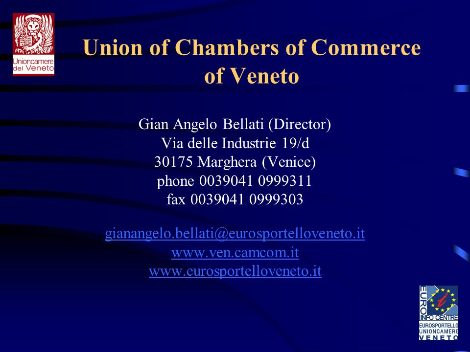 Union of Chambers of Commerce of Veneto Gian Angelo Bellati (Director) Via delle Industrie 19/d 30175 Marghera (Venice) phone 0039041 0999311 fax 0039041 0999303 gianangelo.bellati@eurosportelloveneto.it www.ven.camcom.it www.eurosportelloveneto.it
